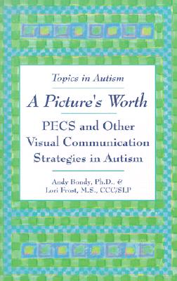 A Picture's Worth: PECS and Other Visual Communication Strategies in Autism - Bondy, Andrew, and Frost, Lori, MS, and Bondy, Andy, PH.D.