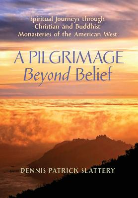 A Pilgrimage Beyond Belief: Spiritual Journeys Through Christian and Buddhist Monasteries of the American West - Slattery, Dennis Patrick, and Phan, Peter C (Preface by), and Moore, Thomas, MD (Foreword by)