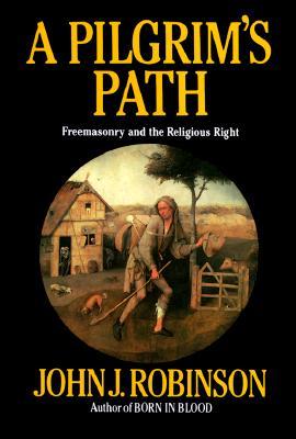 A Pilgrim's Path: Freemasonry and the Religious Right - Robinson, John J