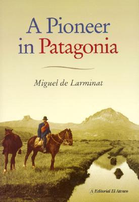 A Pioneer In Patagonia: The Remarkable Life Of Santiago de Larminat - de Larminat, Miguel