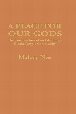 A Place for Our Gods: The Construction of an Edinburgh Hindu Temple Community - Nye, Malory