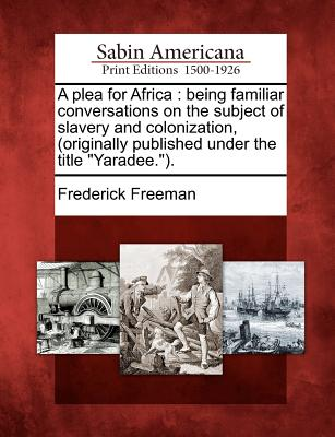 """A Plea for Africa: Being Familiar Conversations on the Subject of Slavery and Colonization, (Originally Published Under the Title """"Yaradee.""""). - Freeman, Frederick"""