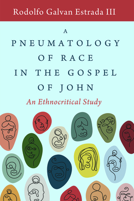 A Pneumatology of Race in the Gospel of John: An Ethnocritical Study - Estrada, Rodolfo Galvan, III