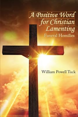 A Positive Word for Christian Lamenting: Funeral Homilies - Tuck, William Powell