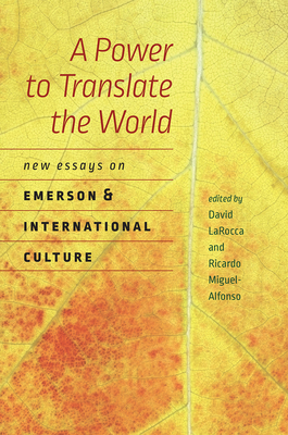 A Power to Translate the World: New Essays on Emerson and International Culture - Larocca, David (Editor), and Miguel-Alfonso, Ricardo (Editor)