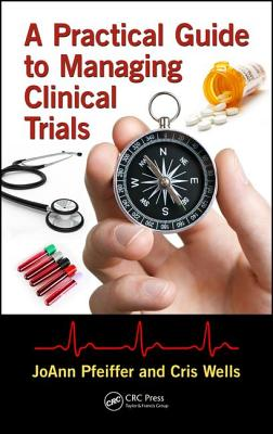 A Practical Guide to Managing Clinical Trials - Pfeiffer, Joann, and Wells, Cris