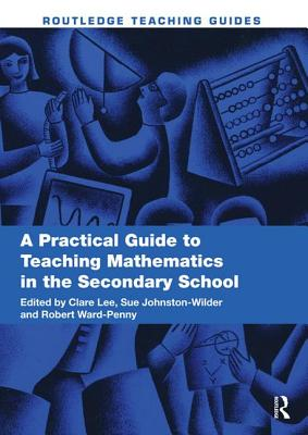 A Practical Guide to Teaching Mathematics in the Secondary School - Lee, Clare (Editor), and Johnston-Wilder, Sue (Editor), and Ward-Penny, Robert (Editor)