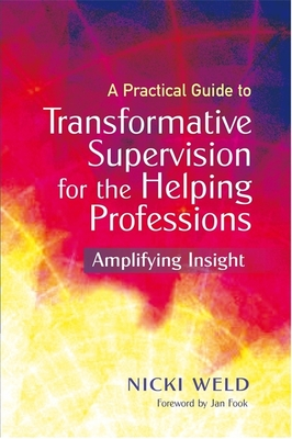 A Practical Guide to Transformative Supervision for the Helping Professions: Amplifying Insight - Weld, Nicki, and Fook, Jan (Foreword by)