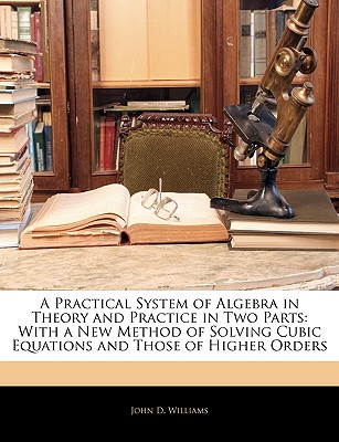 A Practical System of Algebra in Theory and Practice in Two Parts: With a New Method of Solving Cubic Equations and Those of Higher Orders - Williams, John D