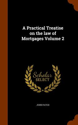 A Practical Treatise on the Law of Mortgages Volume 2 - Patch, John