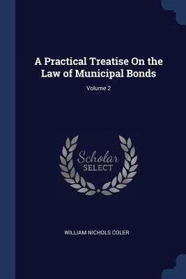 A Practical Treatise on the Law of Municipal Bonds; Volume 2 - Coler, William Nichols