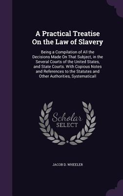 A Practical Treatise on the Law of Slavery: Being a Compilation of All the Decisions Made on That Subject, in the Several Courts of the United States, and State Courts. with Copious Notes and References to the Statutes and Other Authorities, Systematicall - Wheeler, Jacob D