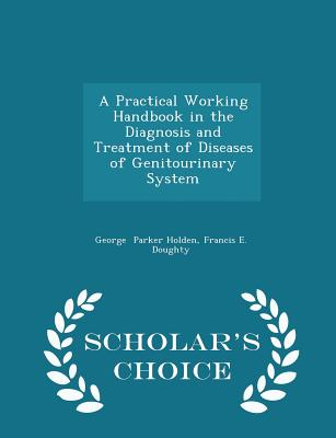 A Practical Working Handbook in the Diagnosis and Treatment of Diseases of Genitourinary System - Scholar's Choice Edition - Parker Holden, Francis E Doughty Georg