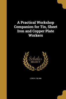 A Practical Workshop Companion for Tin, Sheet Iron and Copper Plate Workers - Blinn, Leroy J
