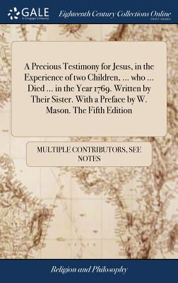 A Precious Testimony for Jesus, in the Experience of Two Children, ... Who ... Died ... in the Year 1769. Written by Their Sister. with a Preface by W. Mason. the Fifth Edition - Multiple Contributors
