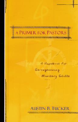 A Primer for Pastors: A Handbook for Strengthening Ministry Skills - Tucker, Austin B