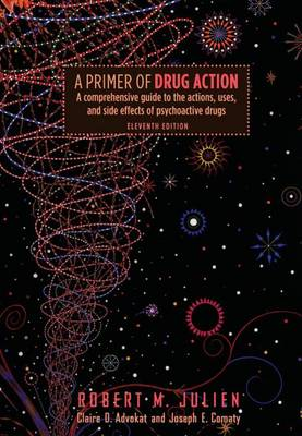 A Primer of Drug Action: A Comprehensive Guide to the Actions, Uses, and Side Effects of Psychoactive Drugs - Julien, Robert M, Dr., Ph.D.