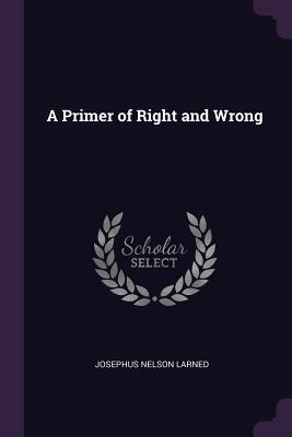 A Primer of Right and Wrong - Larned, Josephus Nelson