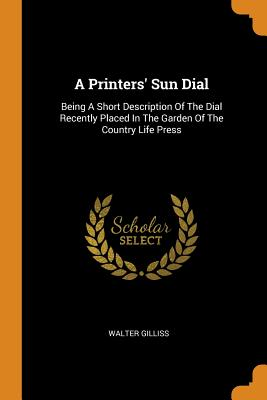 A Printers' Sun Dial: Being a Short Description of the Dial Recently Placed in the Garden of the Country Life Press - Gilliss, Walter