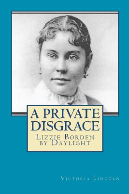 A Private Disgrace: Lizzie Borden by Daylight - Lincoln, Victoria