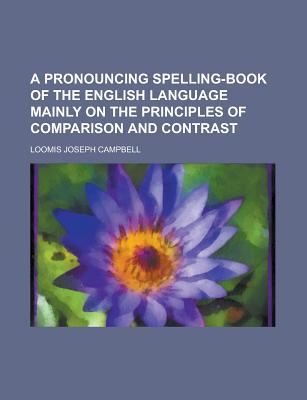 A Pronouncing Spelling-Book of the English Language Mainly on the Principles of Comparison and Contrast - Campbell, Loomis Joseph