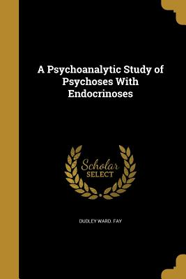 A Psychoanalytic Study of Psychoses with Endocrinoses - Fay, Dudley Ward