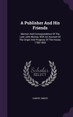 A Publisher and His Friends: Memoir and Correspondence of the Late John Murray, with an Account of the Origin and Progress of the House, 1768-1843 - Smiles, Samuel, Jr.