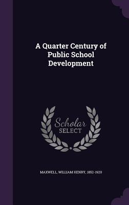 A Quarter Century of Public School Development - Maxwell, William Henry