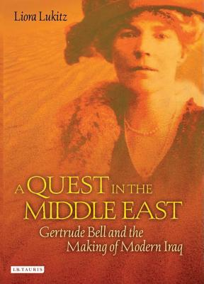 A Quest in the Middle East: Gertrude Bell and the Making of Modern Iraq - Lukitz, Liora