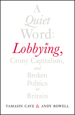 A Quiet Word: Lobbying, Crony Capitalism and Broken Politics in Britain - Cave, Tamasin, and Rowell, Andy