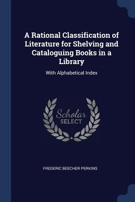 A Rational Classification of Literature for Shelving and Cataloguing Books in a Library: With Alphabetical Index - Perkins, Frederic Beecher
