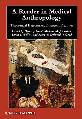 A Reader in Medical Anthropology: Theoretical Trajectories, Emergent Realities - Good, Byron J (Editor), and Fischer, Michael M J (Editor), and Willen, Sarah S (Editor)