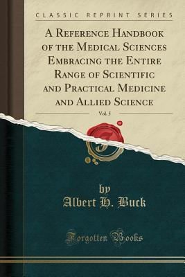 A Reference Handbook of the Medical Sciences Embracing the Entire Range of Scientific and Practical Medicine and Allied Science, Vol. 5 (Classic Reprint) - Buck, Albert H