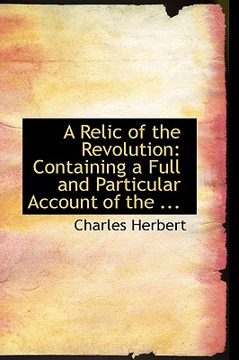 A Relic of the Revolution: Containing a Full and Particular Account of the ... - Herbert, Charles