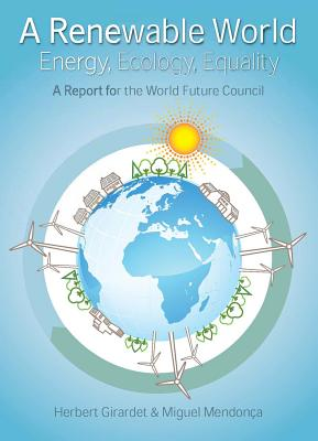 A Renewable World: Energy, Ecology, Equality; A Report for the World Future Council - Girardet, Herbert, and Mendonca, Miguel