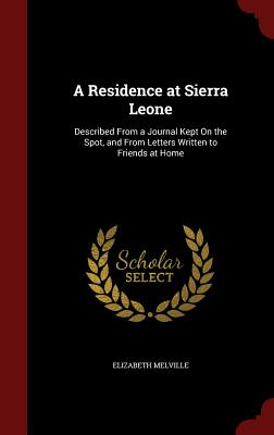 A Residence at Sierra Leone: Described from a Journal Kept on the Spot, and from Letters Written to Friends at Home - Melville, Elizabeth, Lady Culross