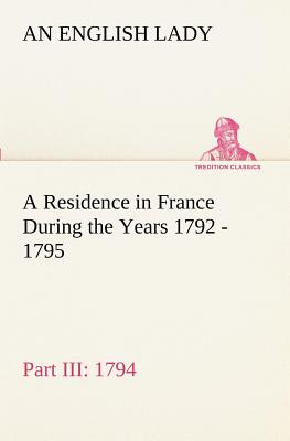 A Residence in France During the Years 1792, 1793, 1794 and 1795, Part III., 1794 Described in a Series of Letters from an English Lady: With General and Incidental Remarks on the French Character and Manners - Lady, An English