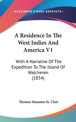 A Residence in the West Indies and America V1: With a Narrative of the Expedition to the Island of Walcheren (1834) - St Clair, Thomas Staunton
