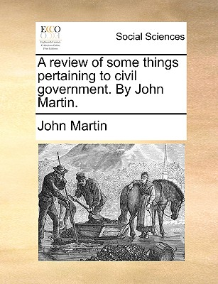 A Review of Some Things Pertaining to Civil Government. by John Martin. - Martin, John