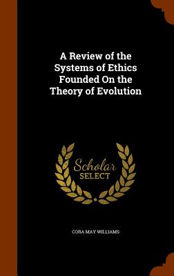 A Review of the Systems of Ethics Founded on the Theory of Evolution - Williams, Cora May