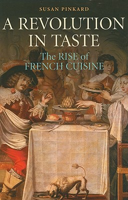 A Revolution in Taste: The Rise of French Cuisine, 1650-1800 - Pinkard, Susan