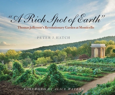 """""""A Rich Spot of Earth"""": Thomas Jefferson's Revolutionary Garden at Monticello - Hatch, Peter J., and Waters, Alice (Foreword by)"""