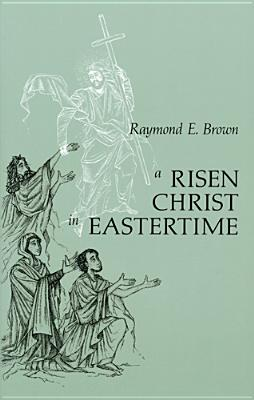 A Risen Christ in Eastertime: Essays on the Gospel Narratives of the Resurrection - Brown, Raymond Edward