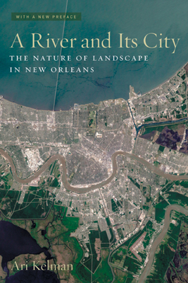A River and Its City: The Nature of Landscape in New Orleans - Kelman, Ari