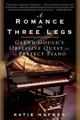 A Romance on Three Legs: Glenn Gould's Obsessive Quest for the Perfect Piano - Hafner, Katie