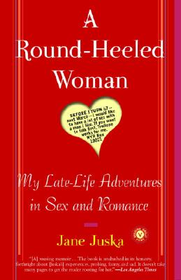 A Round-Heeled Woman: My Late-Life Adventures in Sex and Romance - Juska, Jane