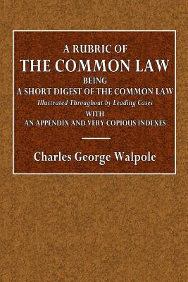 A Rubric of the Common Law: Being a Short Digest of the Common Law, Illustrated Throughout by Leading Cases; With an Appendix and Very Copious Indexes - Walpole, Charles George