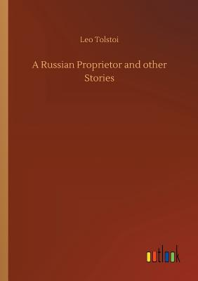 A Russian Proprietor and Other Stories - Tolstoy, Leo Nikolayevich, Count