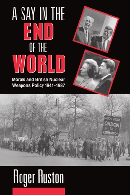 A Say in the End of the World: Morals and British Nuclear Weapons Policy, 1941-1987 - Ruston, Roger