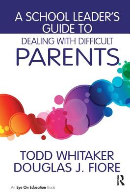 A School Leader's Guide to Dealing with Difficult Parents - Whitaker, Todd